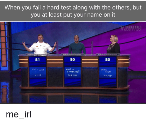 Fail, Test, and What Is: When you fail a hard test along with the others, but  you at least put your name on it  JEDPARDY  $1  $0  WHAT IS  Tiber?  위2·360  $12,300