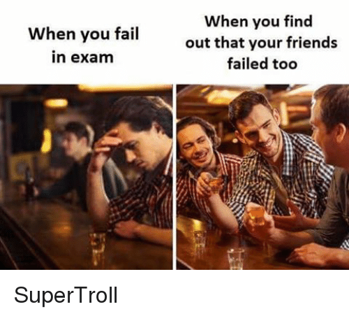 Fail, Friends, and Memes: When you fail  In exam  When you find  out that your friends  failed too SuperTroll