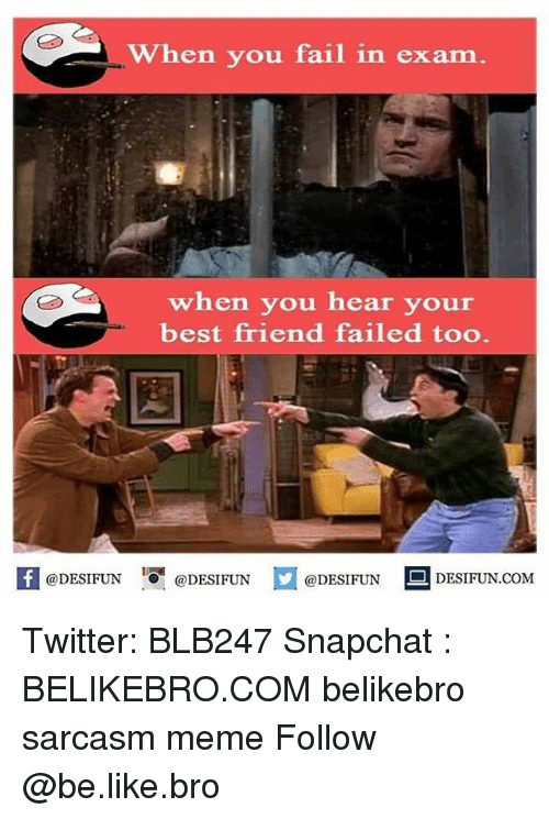 Be Like, Best Friend, and Fail: When you fail in exam  when you hear your  best friend failed too  @DESIFUN  DESIFUN.COM  @DESIFUN  @DESIFUN Twitter: BLB247 Snapchat : BELIKEBRO.COM belikebro sarcasm meme Follow @be.like.bro