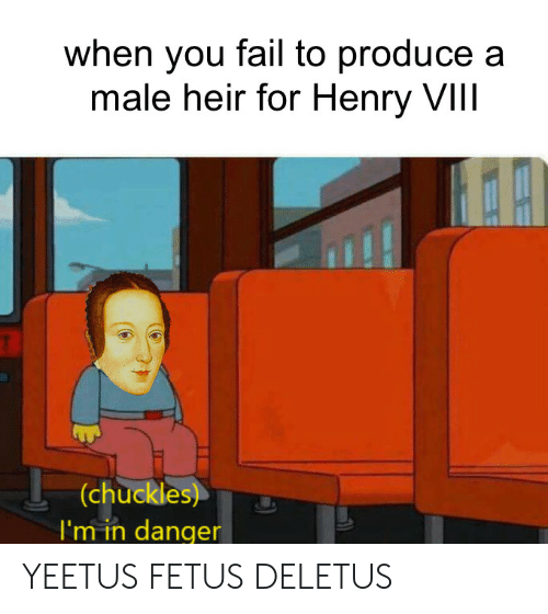 chuckles: when you fail to produce a  male heir for Henry VIIl  (chuckles)  I'm in danger YEETUS FETUS DELETUS