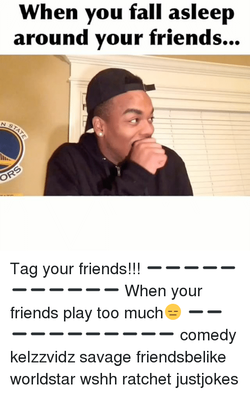 Memes, Ratchet, and Worldstar: When you fall asleep  around your friends... Tag your friends!!! ➖➖➖➖➖➖➖➖➖➖➖ When your friends play too much😑 ➖➖➖➖➖➖➖➖➖➖➖ comedy kelzzvidz savage friendsbelike worldstar wshh ratchet justjokes