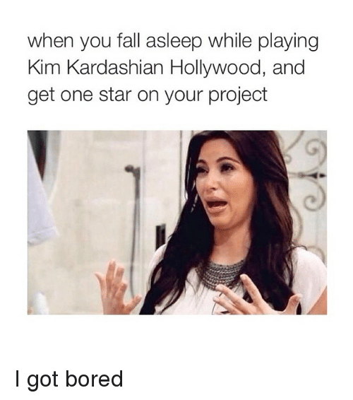 Kardashians: when you fall asleep while playing  Kim Kardashian Hollywood, and  get one star on your project I got bored
