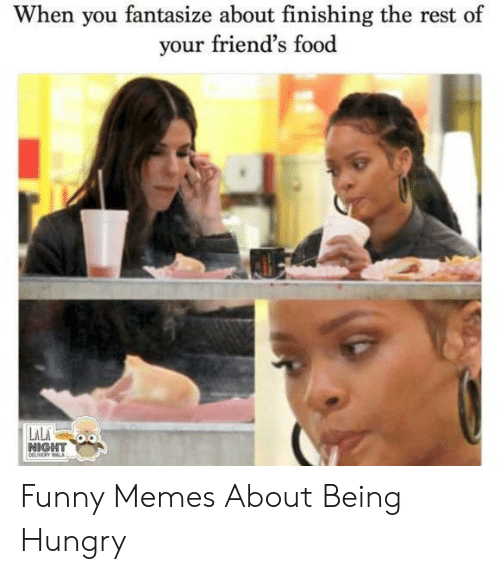 Hungry Memes: When you fantasize about finishing the rest of  our friend's food  NIGHT Funny Memes About Being Hungry