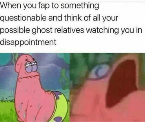 Ghost, Think, and All: When you fap to something  questionable and think of all your  possible ghost relatives watching you in  disappointment