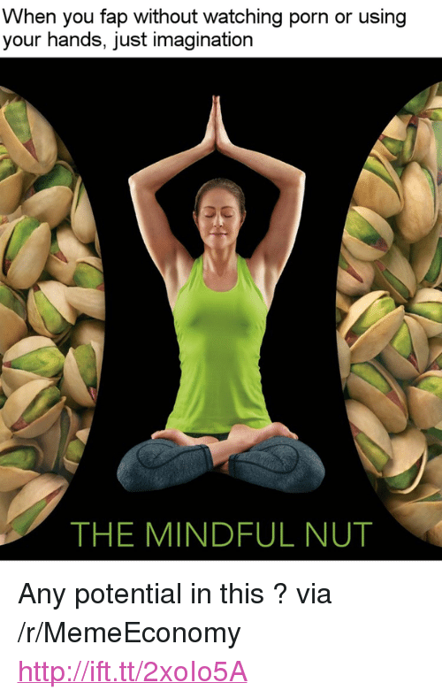 """Http, Porn, and Via: When you fap without watching porn or using  your hands, just imagination  THE MINDFUL NUT <p>Any potential in this ? via /r/MemeEconomy <a href=""""http://ift.tt/2xoIo5A"""">http://ift.tt/2xoIo5A</a></p>"""