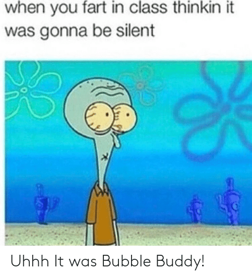 Uhhh: when you fart in class thinkin it  was gonna be silent Uhhh It was Bubble Buddy!