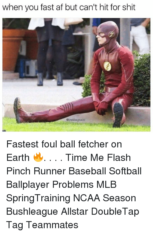 Af, Memes, and Shit: when you fast af but can't hit for shit  bus  eague10 Fastest foul ball fetcher on Earth 🔥. . . . Time Me Flash Pinch Runner Baseball Softball Ballplayer Problems MLB SpringTraining NCAA Season Bushleague Allstar DoubleTap Tag Teammates