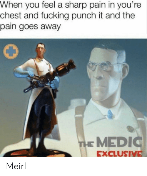 sharp: When you feel a sharp pain in you're  chest and fucking punch it and the  pain goes away  THE MEDIC  EXCLUSIVE Meirl