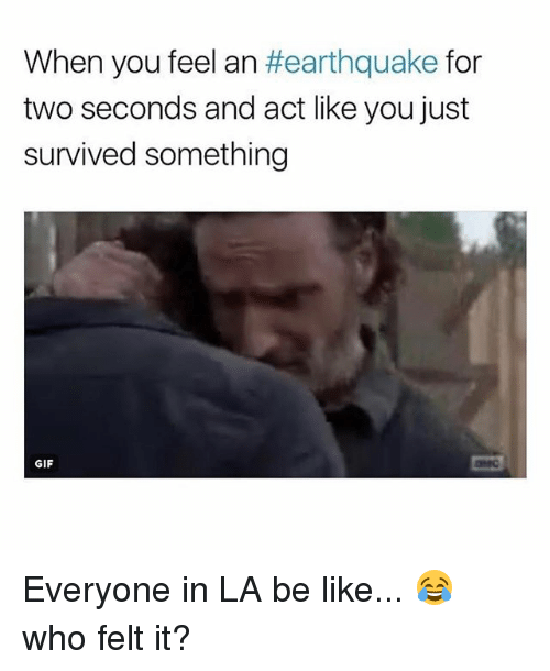 Be Like, Gif, and Memes: When you feel an #earthquake for  two seconds and act like you just  survived something  GIF Everyone in LA be like... 😂 who felt it?