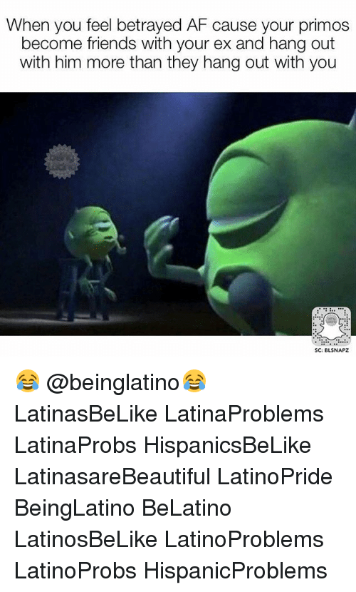 Af, Friends, and Memes: When you feel betrayed AF cause your primos  become friends with your ex and hang out  with him more than they hang out with you  SC: BLSNAPZ 😂 @beinglatino😂 LatinasBeLike LatinaProblems LatinaProbs HispanicsBeLike LatinasareBeautiful LatinoPride BeingLatino BeLatino LatinosBeLike LatinoProblems LatinoProbs HispanicProblems