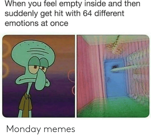 Monday Memes: When you feel empty inside and then  suddenly get hit with 64 different  emotions at once Monday memes