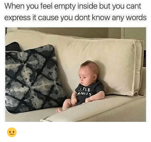 Funny, Express, and Words: When you feel empty inside but you cant  express it cause you dont know any words 😐