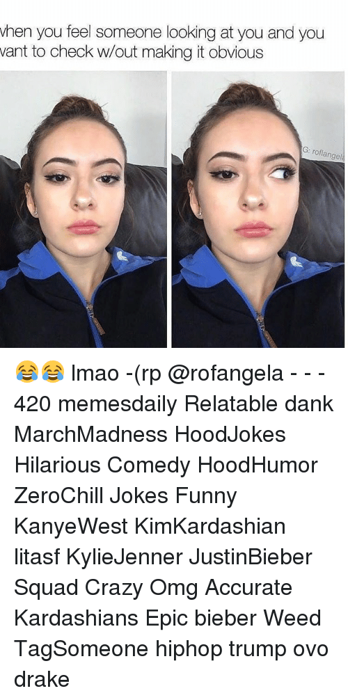 Drake, Kardashians, and Memes: when you feel someone looking at you and you  want to check w/out making it obvious  G: roflangel 😂😂 lmao -(rp @rofangela - - - 420 memesdaily Relatable dank MarchMadness HoodJokes Hilarious Comedy HoodHumor ZeroChill Jokes Funny KanyeWest KimKardashian litasf KylieJenner JustinBieber Squad Crazy Omg Accurate Kardashians Epic bieber Weed TagSomeone hiphop trump ovo drake