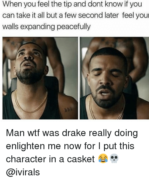 enlighten me: When you feel the tip and dont know if you  can take it all but a few second later feel your  walls expanding peacefully Man wtf was drake really doing enlighten me now for I put this character in a casket 😂💀 @ivirals