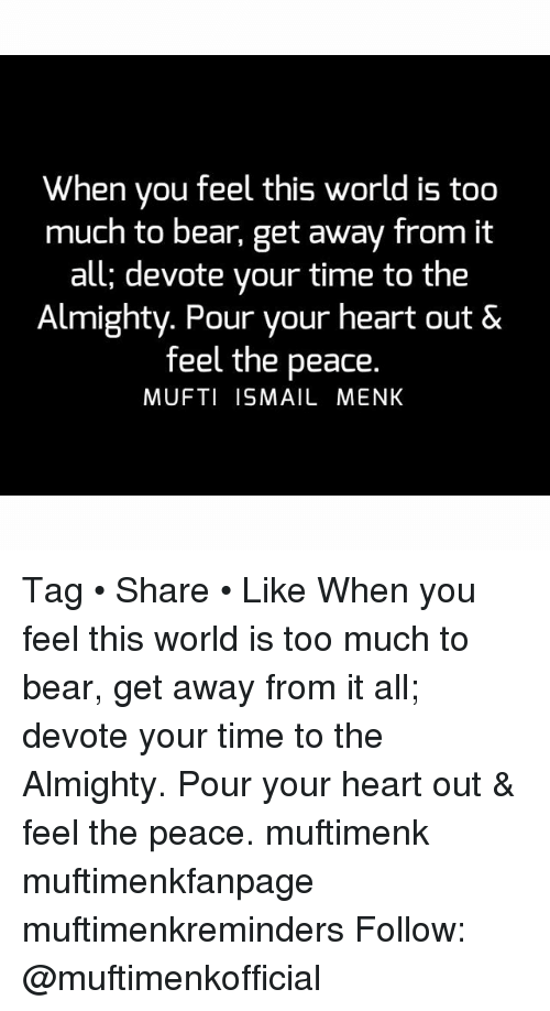 devote: When you feel this world is too  much to bear, get away from it  all; devote your time to the  Almighty. Pour your heart out &  feel the peace.  MUFTI ISMAIL MENK Tag • Share • Like When you feel this world is too much to bear, get away from it all; devote your time to the Almighty. Pour your heart out & feel the peace. muftimenk muftimenkfanpage muftimenkreminders Follow: @muftimenkofficial