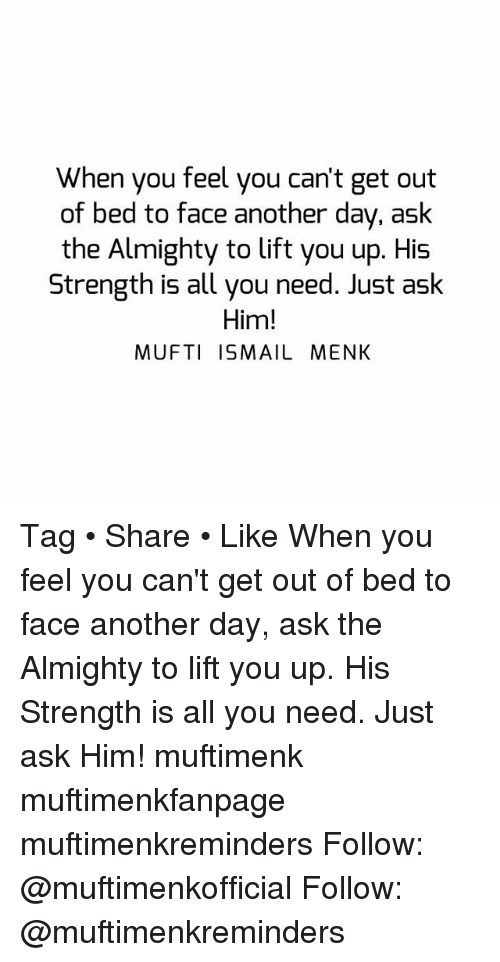 getting out of bed: When you feel you can't get out  of bed to face another day, ask  the Almighty to lift you up. His  Strength is all you need. Just aslk  Him!  MUFTI ISMAIL MENK Tag • Share • Like When you feel you can't get out of bed to face another day, ask the Almighty to lift you up. His Strength is all you need. Just ask Him! muftimenk muftimenkfanpage muftimenkreminders Follow: @muftimenkofficial Follow: @muftimenkreminders