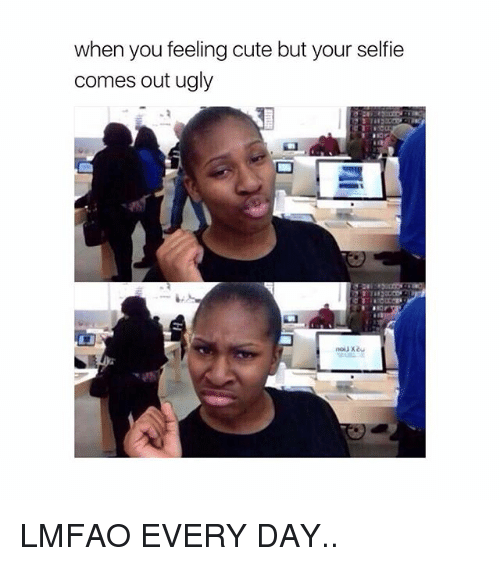 Cute, Selfie, and Ugly: when you feeling cute but your selfie  comes out ugly LMFAO EVERY DAY..