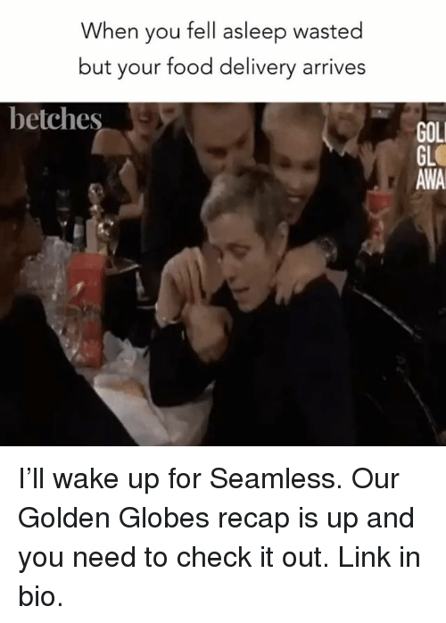 Food, Golden Globes, and Link: When you fell asleep wasted  but your food delivery arrives  betches  GOLI  GL  AWA I'll wake up for Seamless. Our Golden Globes recap is up and you need to check it out. Link in bio.
