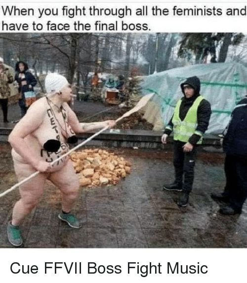 Feminists: When you fight through all the feminists and  have to face the final boss. Cue FFVII Boss Fight Music
