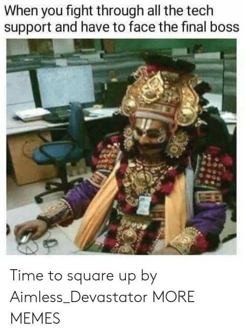 Square Up: When you fight through all the tech  support and have to face the final boss Time to square up by Aimless_Devastator MORE MEMES