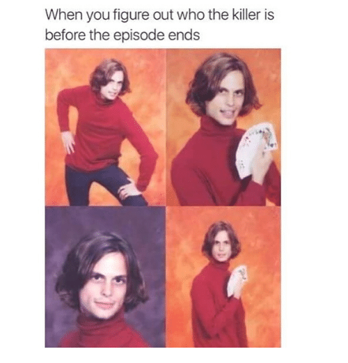 figuratively: When you figure out who the killer is  before the episode ends