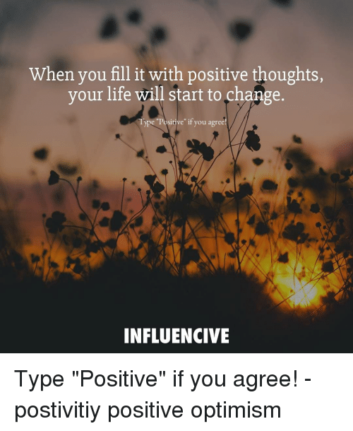 "Life, Memes, and Change: When you fill it with positive thoughts,  your life will start to change.  Type ""Positive"" if you agree  INFLUENCIVE Type ""Positive"" if you agree! - postivitiy positive optimism"
