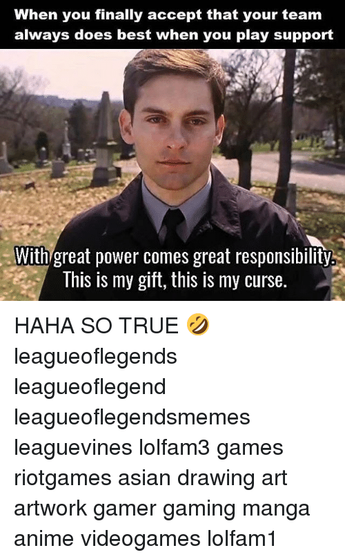 Anime, Asian, and Memes: When you finally accept that your team  always does best when you play support  With great power comes great responsibility.  This is my gift, this is my curse. HAHA SO TRUE 🤣 leagueoflegends leagueoflegend leagueoflegendsmemes leaguevines lolfam3 games riotgames asian drawing art artwork gamer gaming manga anime videogames lolfam1