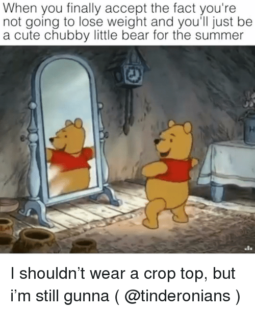 little bear: When you finally accept the fact you're  not going to lose weight and you'll just be  a cute chubby little bear for the summer  In I shouldn't wear a crop top, but i'm still gunna ( @tinderonians )