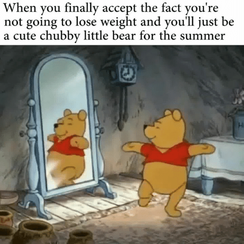 little bear: When you finally accept the fact you're  not going to lose weight and you'll just be  a cute chubby little bear for the summer