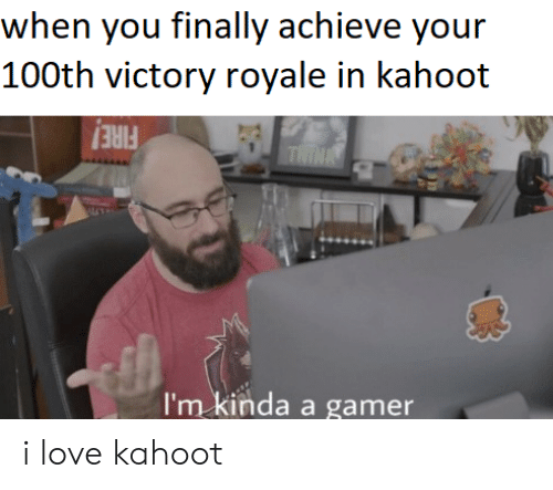 royale: when you finally achieve your  100th victory royale in kahoot  THINA  I'm kinda a gamer i love kahoot