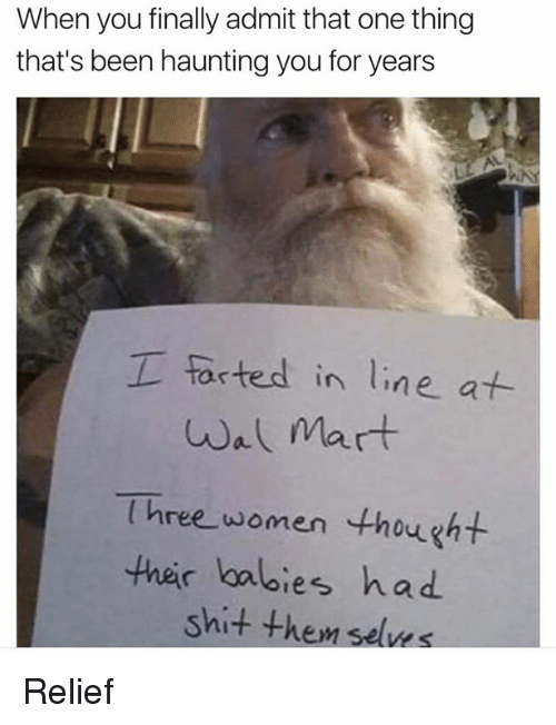 Dank, Wal Mart, and Haunting: When you finally admit that one thing  that's been haunting you for years  I forted in line at  wal mart  Three women thought  their babies had  shit the, Relief