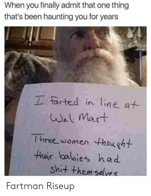 Farted: When you finally admit that one thing  that's been haunting you for years  I farted in line at  Wal Mart  Three women thought  their balbies had  shit them selves Fartman Riseup