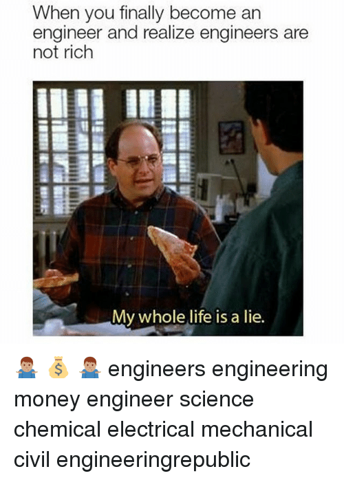 Life, Money, and Science: When you finally become an  engineer and realize engineers are  not rich  My whole life is a lie. 🤷🏽♂️ 💰 🤷🏽♂️ engineers engineering money engineer science chemical electrical mechanical civil engineeringrepublic