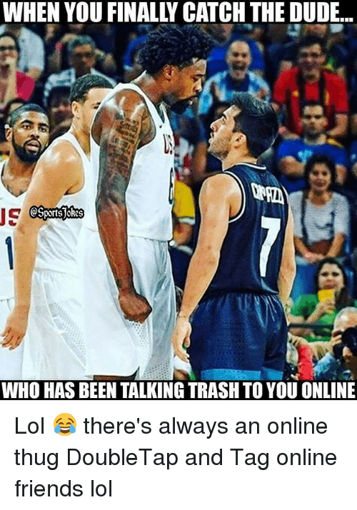 Dude, Friends, and Lol: WHEN YOU FINALLY CATCH THE DUDE.  wn.  IC  WHO HAS BEEN TALKING TRASH TO YOU ONLINE Lol 😂 there's always an online thug DoubleTap and Tag online friends lol