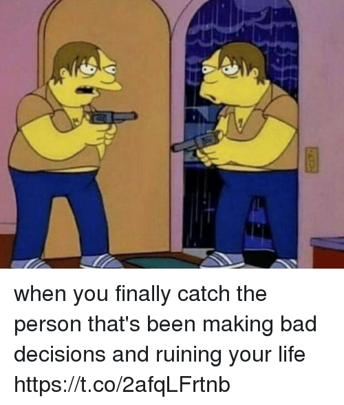 Bad, Life, and Girl Memes: when you finally catch the person that's been making bad decisions and ruining your life https://t.co/2afqLFrtnb