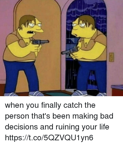 Bad, Life, and Girl Memes: when you finally catch the person that's been making bad decisions and ruining your life https://t.co/5QZVQU1yn6