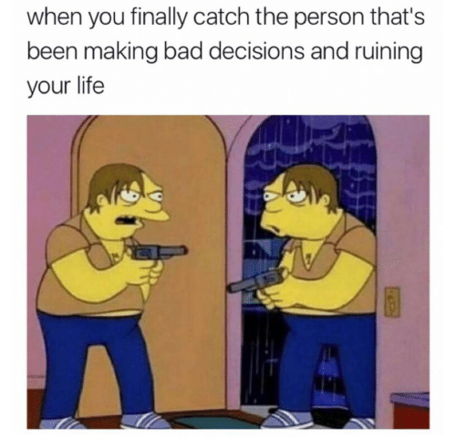 Bad Decisions: when you finally catch the person that's  been making bad decisions and ruining  your life