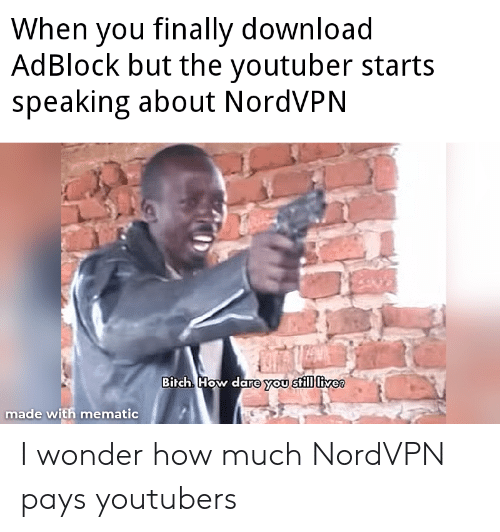 youtubers: When you finally download  AdBlock but the youtuber starts  speaking about NordVPN  Birch How dare you still livee  made with mematic I wonder how much NordVPN pays youtubers