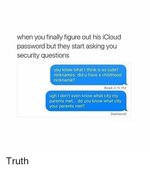 Icloud: when you finally figure out his iCloud  password but they start asking you  security questions  you know what I think is so cute?  nicknames. did u have a childhood  nickname?  Read 4:15 PM  ugh I don't even know what city my  parents met... do you know what city  your parents met?  Delivered Truth