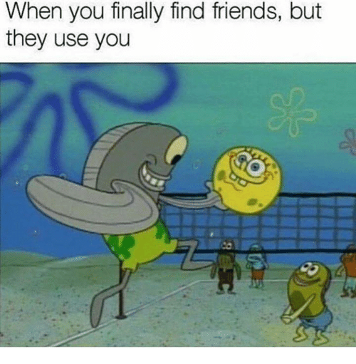 Friends, Dank Memes, and They: When you finally find friends, but  they use you