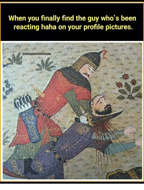 Memes, Pictures, and Been: When you finally find the guy who's been  reacting haha on your profile pictures.