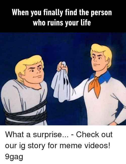 9gag, Life, and Meme: When you finally find the person  who ruins vour life What a surprise... - Check out our ig story for meme videos! 9gag