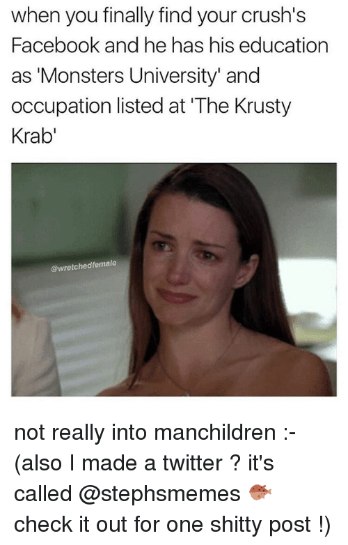 Facebook, Memes, and Twitter: when you finally find your crush's  Facebook and he has his education  as 'Monsters University' and  occupation listed at 'The Krusty  Krab'  @wretchedfemale not really into manchildren :- (also I made a twitter ? it's called @stephsmemes 🐡 check it out for one shitty post !)