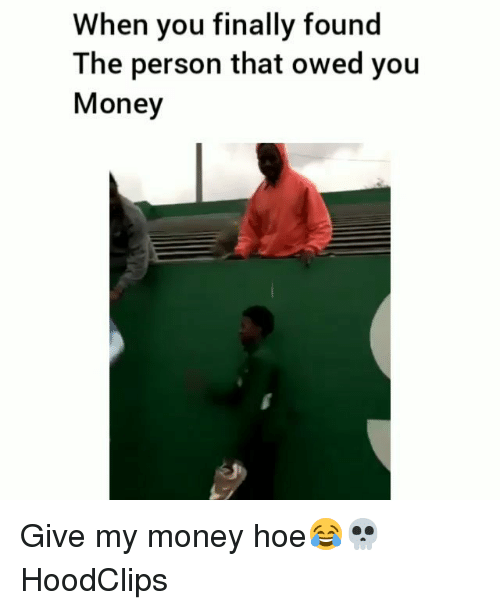 Funny, Hoe, and Money: When you finally found  The person that owed you  Money Give my money hoe😂💀 HoodClips