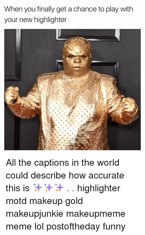 Makeup, Girl, and Gold: When you finally get a chance to play with  your new highlighter All the captions in the world could describe how accurate this is ✨✨✨ . . highlighter motd makeup gold makeupjunkie makeupmeme meme lol postoftheday funny