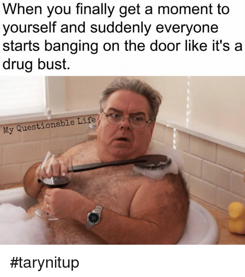 Life, Memes, and Banging: When you finally get a moment to  yourself and suddenly everyone  starts banging on the door like it's a  drug bust  My Questionable Life #tarynitup