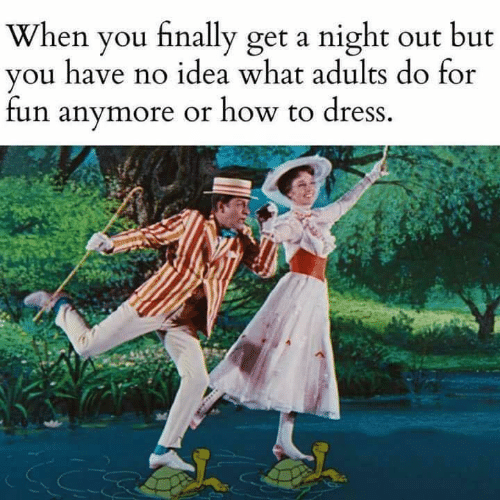 night out: When you finally get a night out but  you have no idea what adults do for  fun anymore or how to dress.