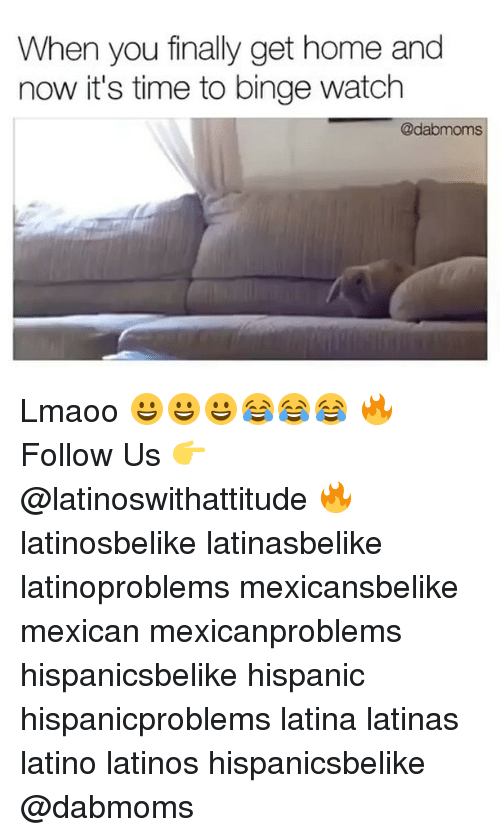 Latinos, Memes, and 🤖: When you finally get home and  now it's time to binge watch  @dabmoms Lmaoo 😀😀😀😂😂😂 🔥 Follow Us 👉 @latinoswithattitude 🔥 latinosbelike latinasbelike latinoproblems mexicansbelike mexican mexicanproblems hispanicsbelike hispanic hispanicproblems latina latinas latino latinos hispanicsbelike @dabmoms