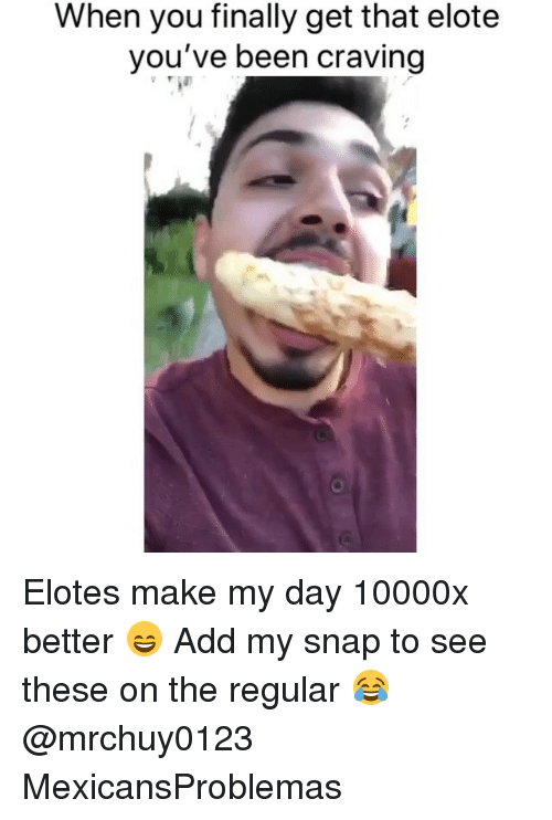 Memes, Been, and 🤖: When you finally get that elote  you've been craving Elotes make my day 10000x better 😄 Add my snap to see these on the regular 😂 @mrchuy0123 MexicansProblemas