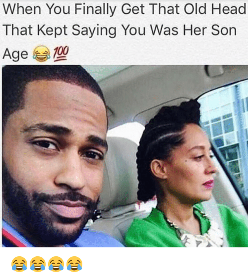 Memes, 🤖, and Her: When You Finally Get That Old Head  That Kept Saying You Was Her Son  Age 100 😂😂😂😂